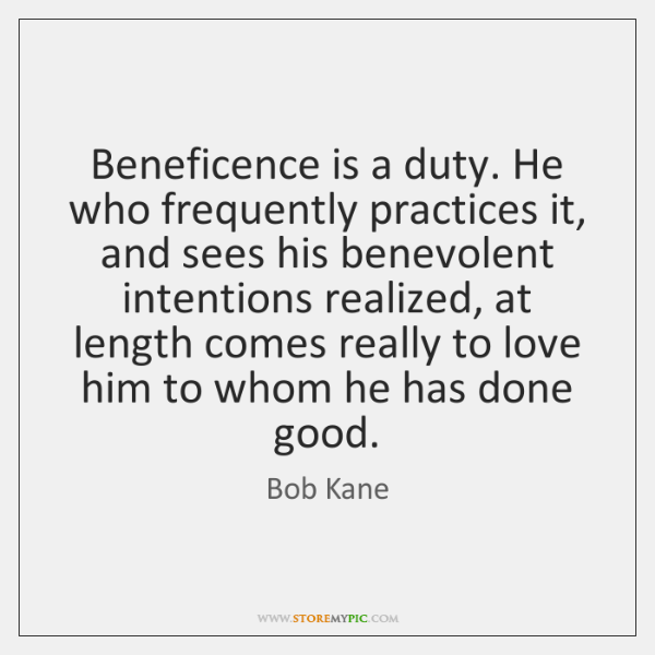 Beneficence is a duty. He who frequently practices it, and sees his ...