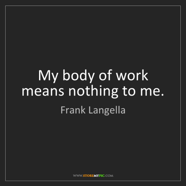 Frank Langella: My body of work means nothing to me.