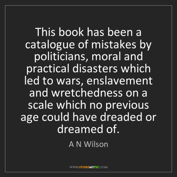 A N Wilson: This book has been a catalogue of mistakes by politicians,...
