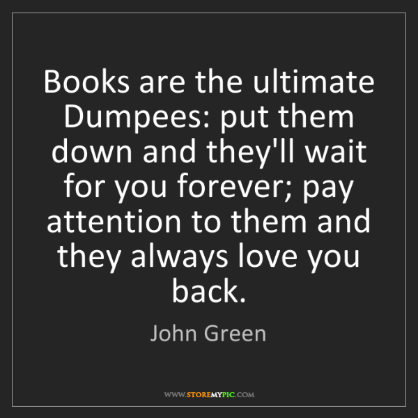 John Green: Books are the ultimate Dumpees: put them down and they'll...