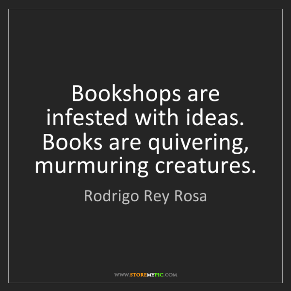 Rodrigo Rey Rosa: Bookshops are infested with ideas. Books are quivering,...