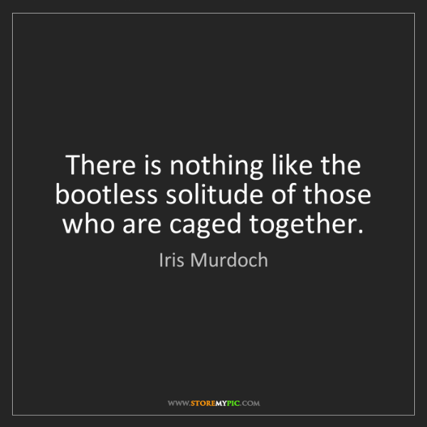 Iris Murdoch: There is nothing like the bootless solitude of those...