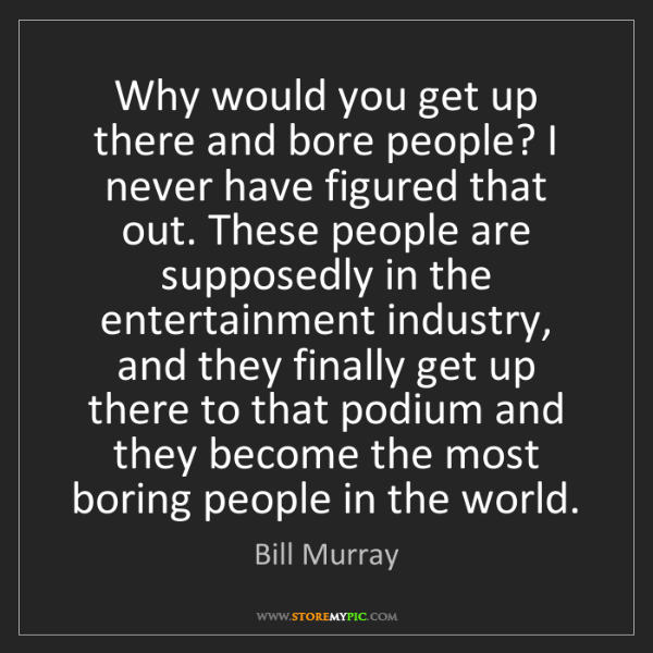 Bill Murray: Why would you get up there and bore people? I never have...
