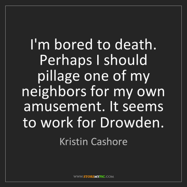 Kristin Cashore: I'm bored to death. Perhaps I should pillage one of my...