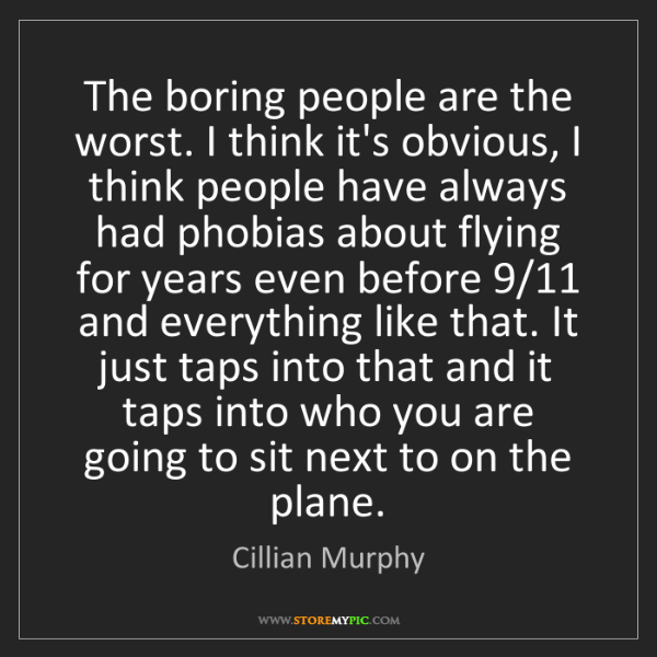 Cillian Murphy: The boring people are the worst. I think it's obvious,...
