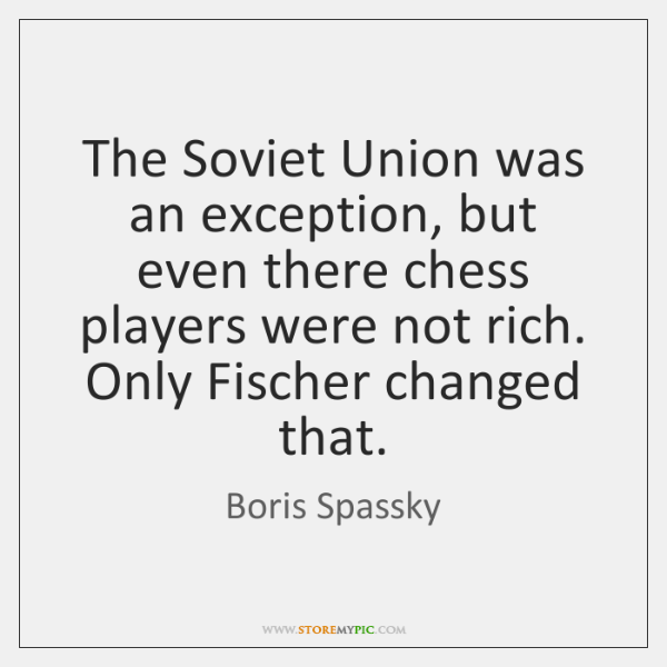 The Soviet Union was an exception, but even there chess players were ...