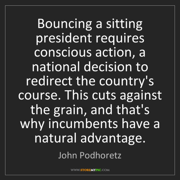 John Podhoretz: Bouncing a sitting president requires conscious action,...