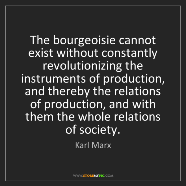 Karl Marx: The bourgeoisie cannot exist without constantly revolutionizing...