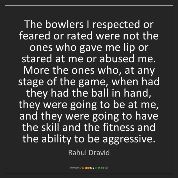Rahul Dravid: The bowlers I respected or feared or rated were not the...