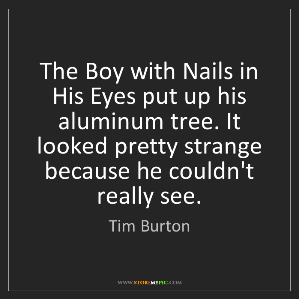 Tim Burton: The Boy with Nails in His Eyes put up his aluminum tree....
