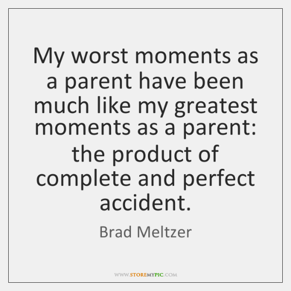 My worst moments as a parent have been much like my greatest ...