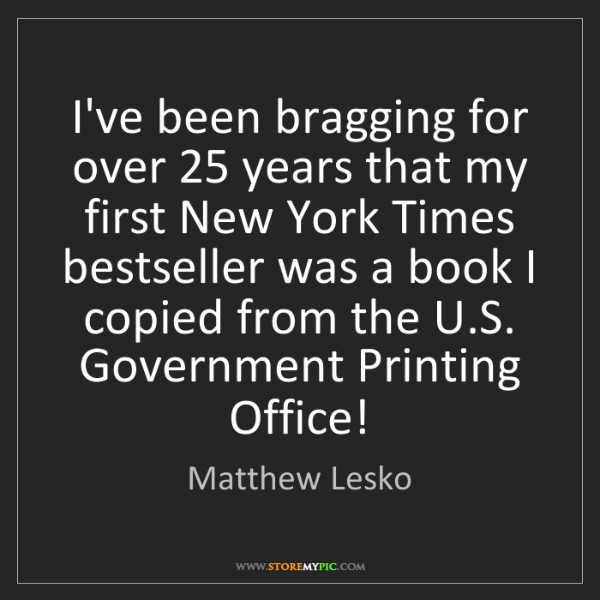 Matthew Lesko: I've been bragging for over 25 years that my first New...