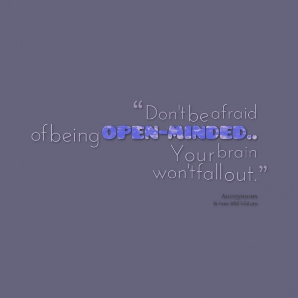 Dont be afraid of being open minded your brain wont fall out