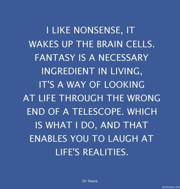 I like nonsense it wakes up the brain cells fantasy is a necessary ingredient in living