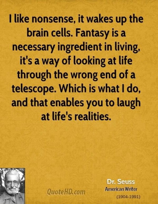 I like nonsense it wakes up the brain cells fantasy is necessary ingredient in living