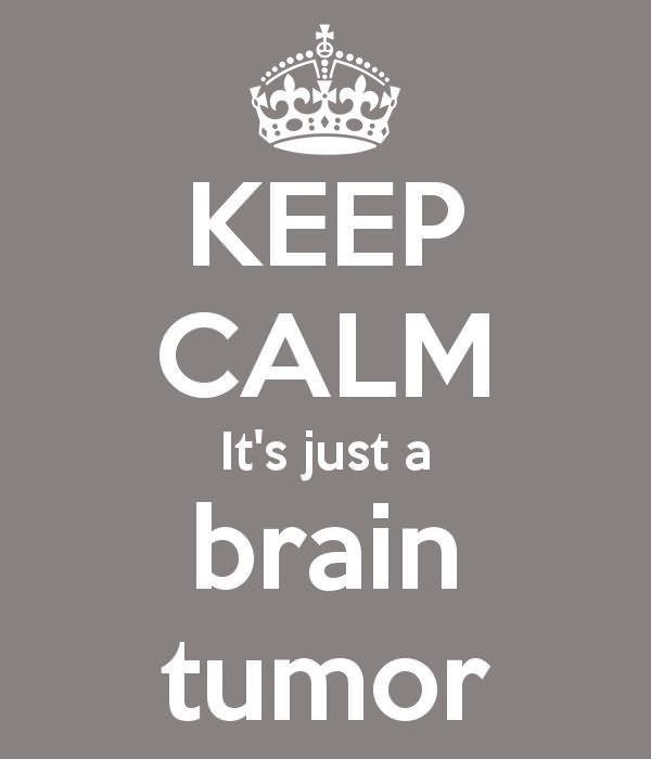 Keep calm its just a brain tumor