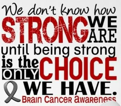 We dont know how strong we are until being strong is the only choice we have brain cance