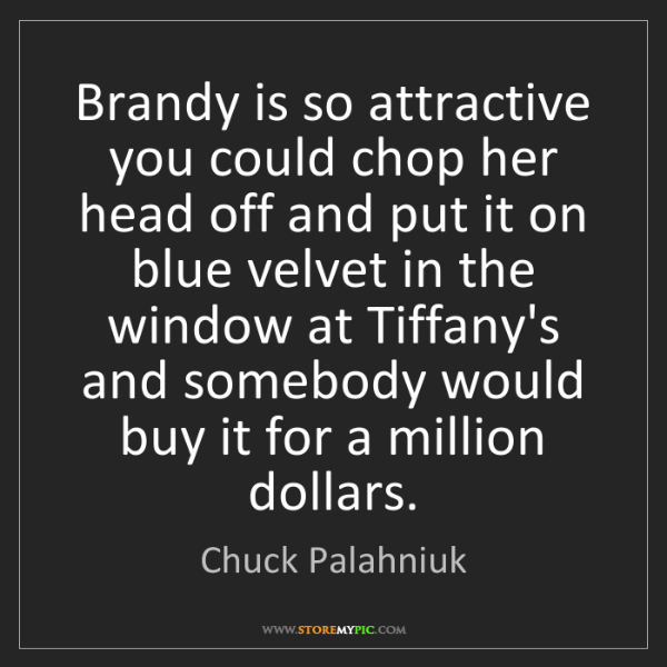 Chuck Palahniuk: Brandy is so attractive you could chop her head off and...