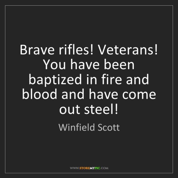 Winfield Scott: Brave rifles! Veterans! You have been baptized in fire...