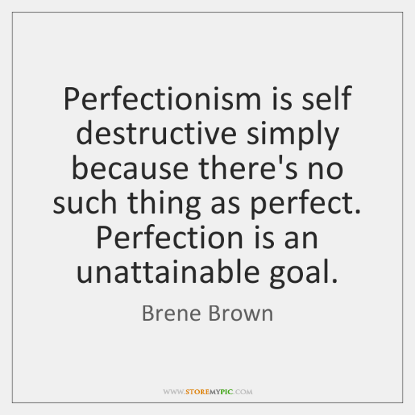 Perfectionism is self destructive simply because there's no such thing as perfect. ...