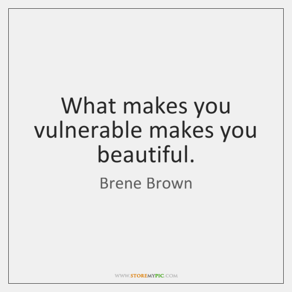 What makes you vulnerable makes you beautiful.