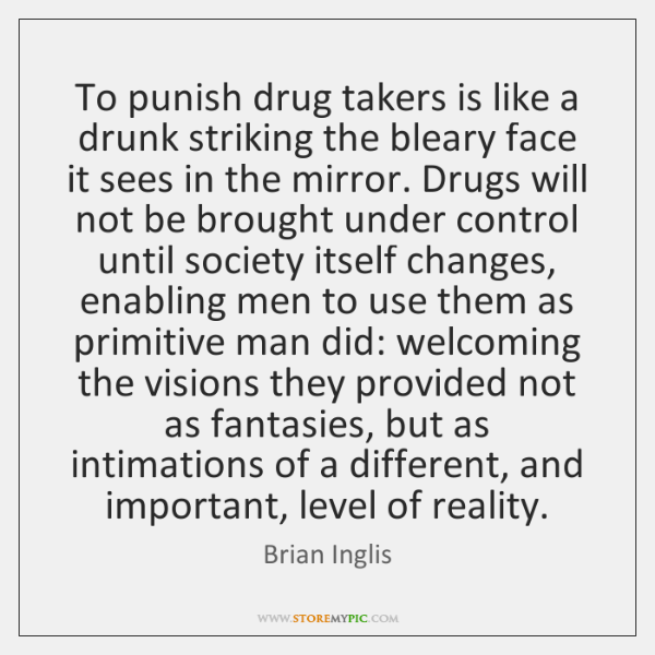 To punish drug takers is like a drunk striking the bleary face ...