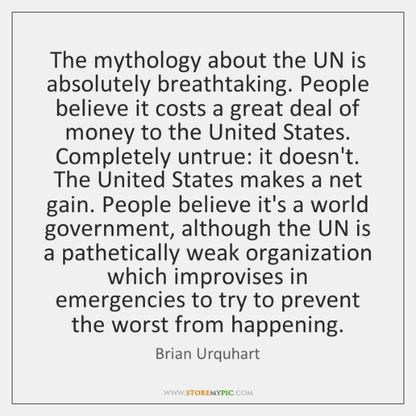 The mythology about the UN is absolutely breathtaking. People believe it costs ...