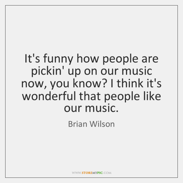 It's funny how people are pickin' up on our music now, you ...