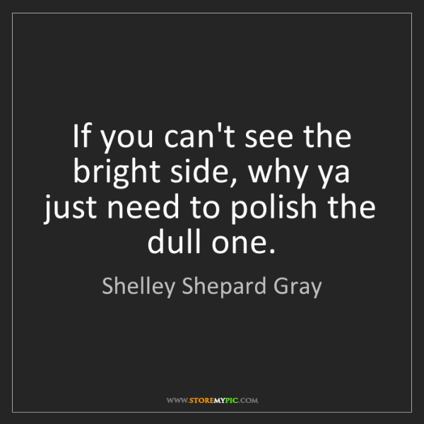 Shelley Shepard Gray: If you can't see the bright side, why ya just need to...