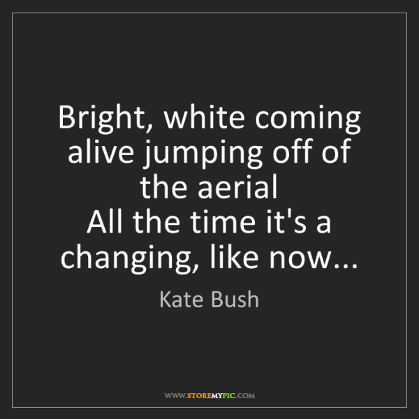 Kate Bush: Bright, white coming alive jumping off of the aerial...
