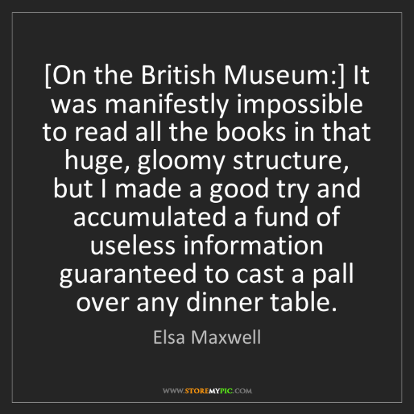Elsa Maxwell: [On the British Museum:] It was manifestly impossible...