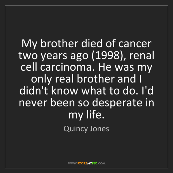 Quincy Jones: My brother died of cancer two years ago (1998), renal...