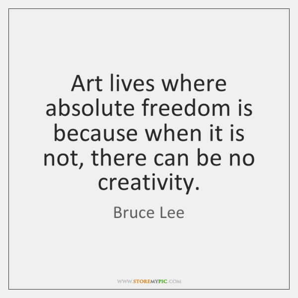 Art lives where absolute freedom is because when it is not, there ...