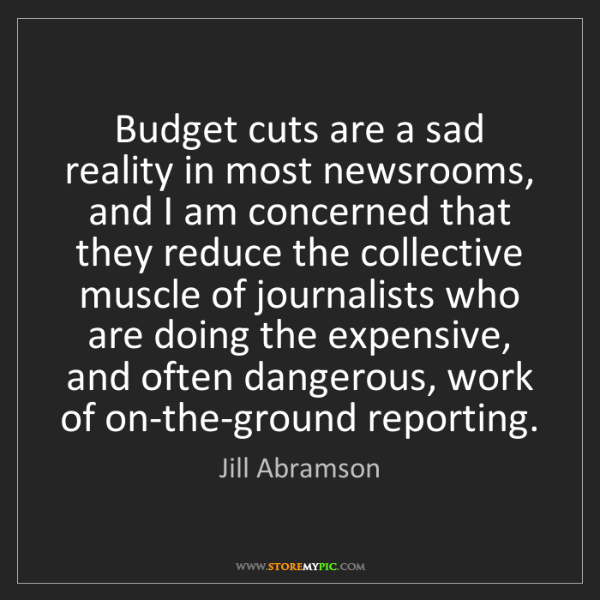 Jill Abramson: Budget cuts are a sad reality in most newsrooms, and...