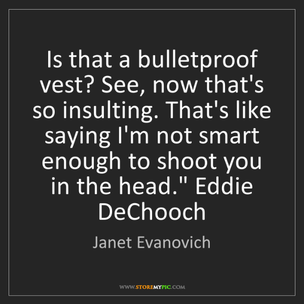 Janet Evanovich: Is that a bulletproof vest? See, now that's so insulting....