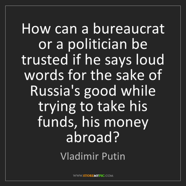Vladimir Putin: How can a bureaucrat or a politician be trusted if he...