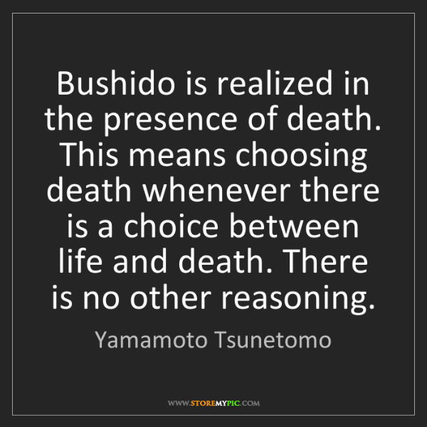 Yamamoto Tsunetomo: Bushido is realized in the presence of death. This means...