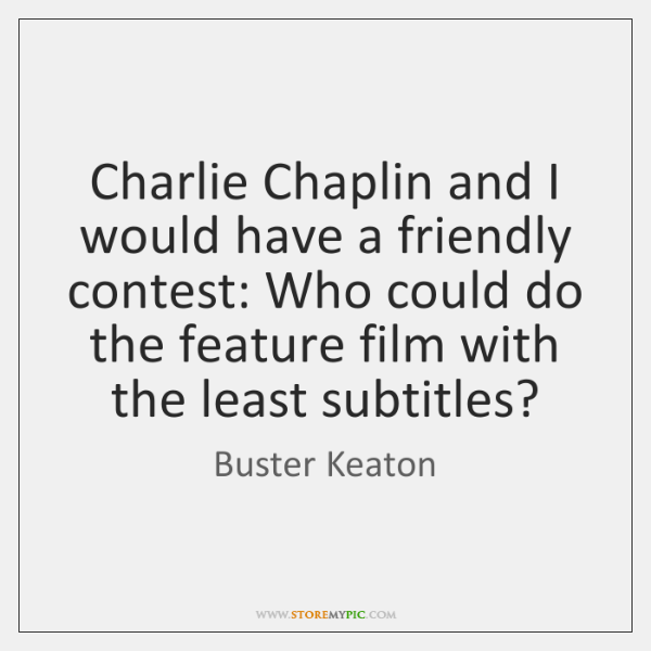 Charlie Chaplin and I would have a friendly contest: Who could do ...