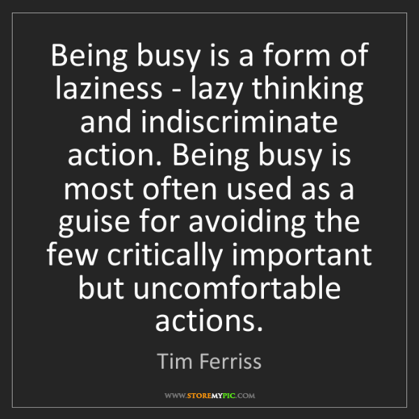 Tim Ferriss: Being busy is a form of laziness - lazy thinking and...