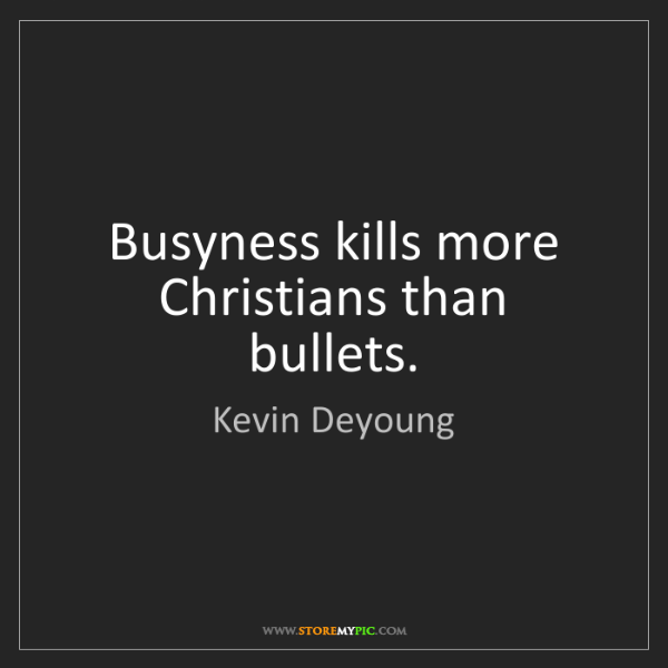 Kevin Deyoung: Busyness kills more Christians than bullets.