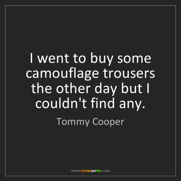 Tommy Cooper: I went to buy some camouflage trousers the other day...