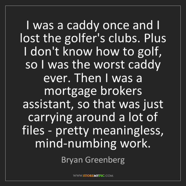 Bryan Greenberg: I was a caddy once and I lost the golfer's clubs. Plus...