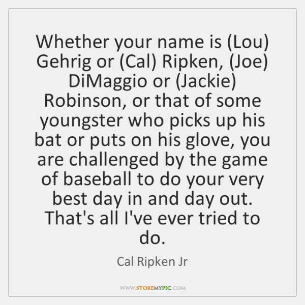Whether your name is (Lou) Gehrig or (Cal) Ripken, (Joe) DiMaggio or (...
