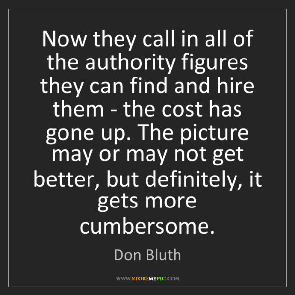 Don Bluth: Now they call in all of the authority figures they can...