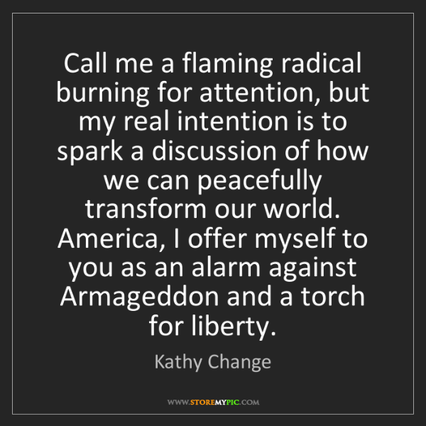 Kathy Change: Call me a flaming radical burning for attention, but...