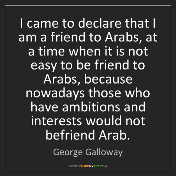 George Galloway: I came to declare that I am a friend to Arabs, at a time...
