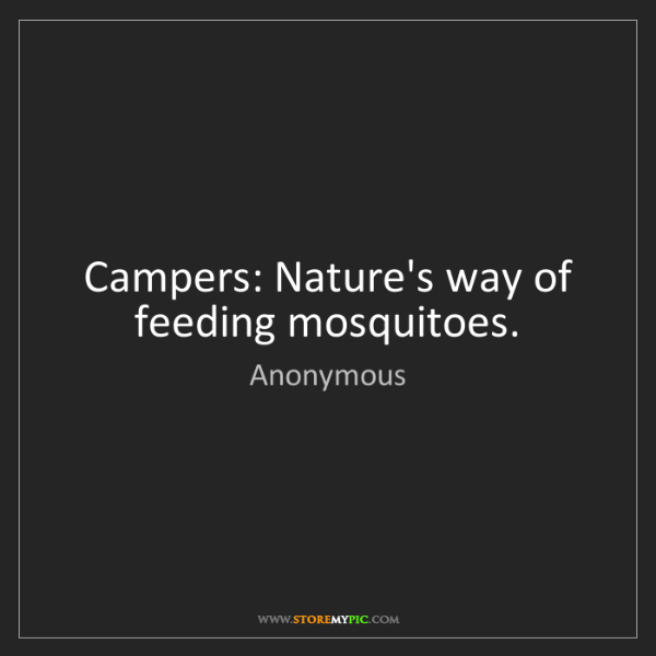 Anonymous: Campers: Nature's way of feeding mosquitoes.