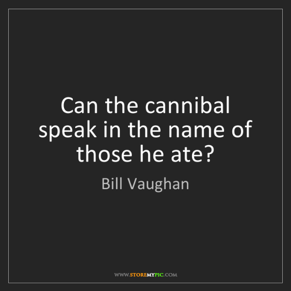 Bill Vaughan: Can the cannibal speak in the name of those he ate?