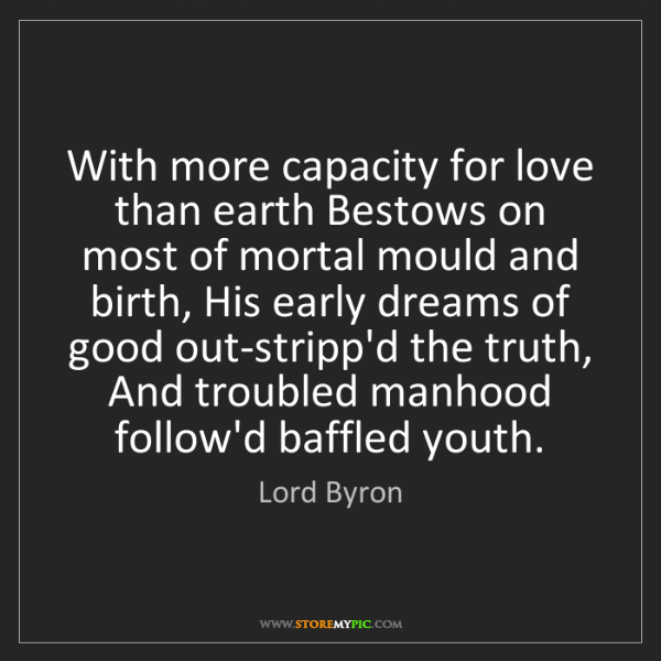 Lord Byron: With more capacity for love than earth Bestows on most...