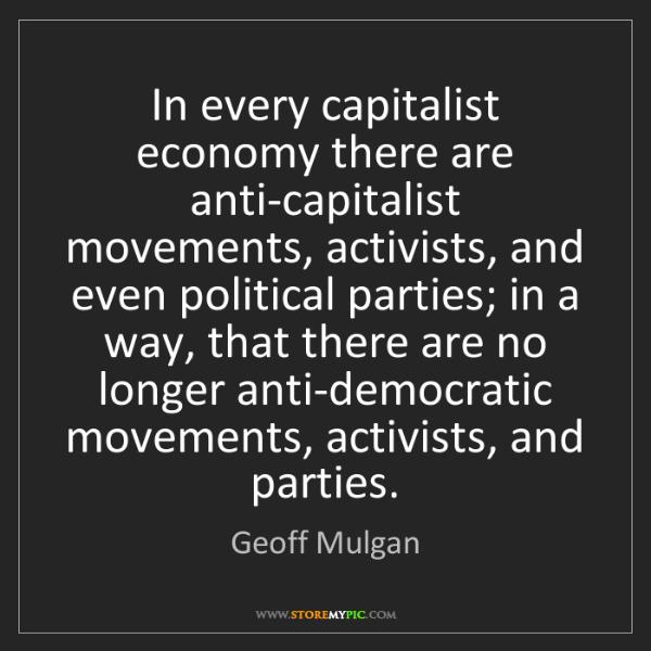 Geoff Mulgan: In every capitalist economy there are anti-capitalist...